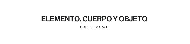 ELEMENTO, CUERPO Y OBJETO | COLECTIVA NO.1